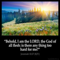 Jeremiah 32:27  Behold I am the LORD the God of all flesh: is there any thing too hard for me?  Jeremiah 32:27 (KJV)  from King…