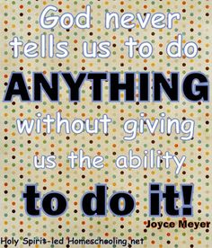 God Never Tells Us To Do ANYTHING Without Giving Us The Ability To Do It. ~Joyce Meyer