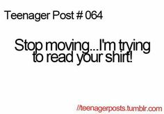 Teenager Posts Stop Moving. I'm Trying To Read Your Shirt! Teenager Post 1, Teenager Quotes, Teen Quotes, Post Quotes, Funny Quotes, Funny Memes, Jokes, Hilarious, Infp