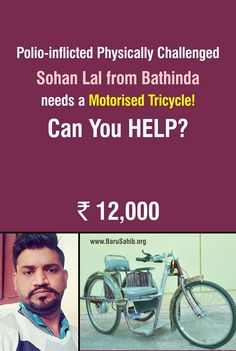 Polio-inflicted Physically Challenged Sohan Lal from Bathinda needs a Motorised Tricycle!  Can You #HELP?  Father of 4 children. Earns only Rs. 10,000 p.m. as a Computer Operator in a private job.  He needs only Rs. 12,000 for his part of payment of the Motorised Tricycle, which has been allotted to him by ALIMCO Auxiliary Production Center, Mohali  Here are his Bank Details  STATE BANK OF INDIA Account Number 00000065014730483 MICR Code: 151002002 IFSC Code: SBIN0001540 BHATINDA MAIN…