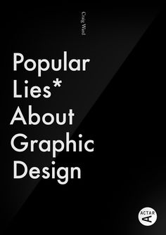 """Popular Lies About Graphic Design. While there might be tremendous value in learning how to think like a great graphic designer, the operative word is still """"think."""" In Popular Lies About Graphic Design (UK; public library), New-York-based British designer Craig Ward sets out to debunk the """"misconceptions, half truths and, in some cases, outright lies"""" embedded in the familiar aphorisms and maxims instilled in young designers 