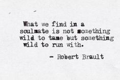 """""""What we find in a soulmate is not something wild to tame but something wild to run with."""" ~ Robert Brault  …...  Loved this quote, so went looking for the source… found some worthy thoughts by Robert Brault (@RobertBrault1). The Quote Guy."""
