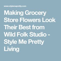 Making Grocery Store Flowers Look Their Best from Wild Folk Studio - Style Me Pretty Living