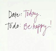 Date: Today To do: Be happy!
