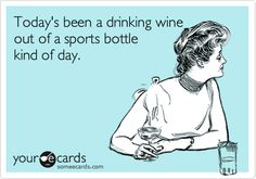 Today's been a drinking wine out of a sports bottle kind of day.  Whatever it takes!