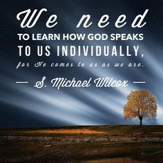 #ldsquotes #revelation #prayer We need to learn how God speaks to us individually, for He comes to us as we are. -S. Michael Wilcox