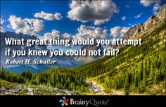 What great thing would you attempt if you knew you could not fail? - Robert H. Schuller