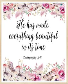 Ecclesiastes 3:11, He has made everything beautiful in its time, Flowers…