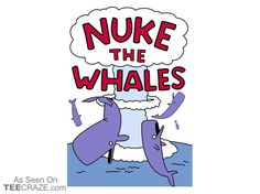 Nuke The Whales T-Shirt - http://teecraze.com/nuke-whales-t-shirt/ -  Designed by rockbottomaustralia    #tshirt #tee #art #fashion #TCRZ #clothing #apparel #simpsons