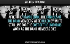After the Titanic sank, the families of the band members were billed By White Star Line for the cost of the uniforms worn as the band members died.