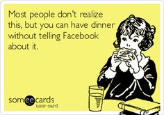 Most people don't realize this, but you can have dinner without telling Facebook about it - I never do this...however I sometimes post pictures of my food to Instagram.   :)