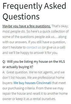 Q:  Will you be listing my house on the MLS or actually buying it? A:  Great question. We're not agents, and we don't list houses. We are professional home buyers: We buy houses Cincinnati that meet our purchasing criteria. From there we may repair the house and resell it to another home owner or keep it as a rental ourselves. We Buy Houses, Cincinnati, Home Buying, Meet, This Or That Questions, Stuff To Buy, Custom Homes