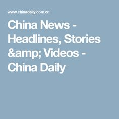 China News - Headlines, Stories & Videos - China Daily