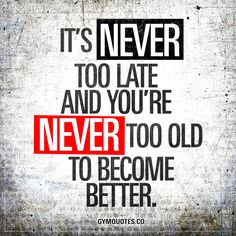 It's never too late and you're never too old to become better. | It's NEVER too late! #getbusy #justdoit #becomebetter