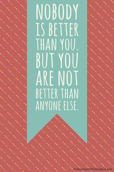 Nobody is better than you, but you are not better than anyone else.