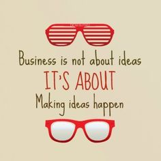 Business is not about ideas. It's about making ideas happen