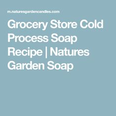 Grocery Store Cold Process Soap Recipe | Natures Garden Soap