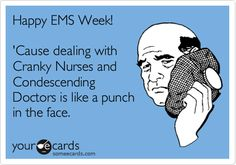 Happy EMS Week! 'Cause dealing with Cranky Nurses and Condescending Doctors is like a punch in the face.
