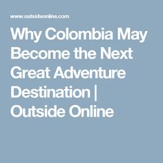 Why Colombia May Become the Next Great Adventure Destination | Outside Online