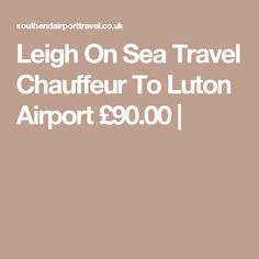Leigh On Sea Travel Chauffeur To Luton Airport £90.00 |chelmsford taxi firm chelmsford taxi company chelmsford taxi service chelmsford taxi quote chelmsford chauffeur chelmsford private driver chelmsford chauffeur hire chelmsford chauffeur company chelmsford chauffeur driven cars airport taxi chelmsford  airport taxis chelmsford  london chelmsford airport taxi