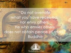 Do n ot overrate what you have received nor envy others. He who envies others does not obtain peace of mind- Buddha