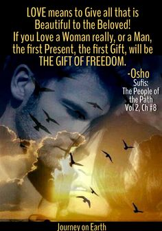 LOVE means to Give all that is Beautiful to the Beloved! If you Love a Woman really, or a Man, the first Present, the first Gift, will be THE GIFT OF FREEDOM. —OSHO Sufis: The People of the Path Vol 2, Ch #8: A holiday from sanity am in Buddha Hall