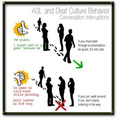 ASL and Deaf Culture: How to Walk Through a Conversation. Sometimes you need to walk through a conversation; if you can't walk around, go through quickly and no need to wait for approval to walk: just go ahead. Avoid standing between two people signing.