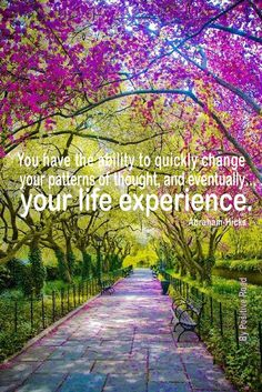 You have the ability to quickly change your patterns of thought, and eventually your life experience. ~ Abraham Hicks