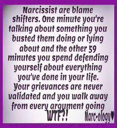 Narcissists are blame shifters. One minute you're talking about something you busted them doing or lying about & the other 59 minutes you spend defending yourself about everything you've done in your life. Your grievances are never validated & you walk away from every argument going WTF?!