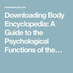 Downloading Body Encyclopedia: A Guide to the Psychological Functions of the…
