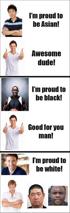 proud to be asian, proud to be black, funny white people We should all be proud of out race