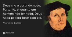 Deus cria a partir do nada. Portanto, enquanto um homem não for nada, Deus nada poderá fazer com ele. — Martinho Lutero