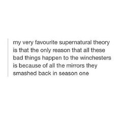 The only reason all these bad things happen to the Winchesters is because of all the mirrors they smashed back in season 1