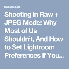 Shooting in Raw + JPEG Mode: Why Most of Us Shouldn't, And How to Set Lightroom Preferences If You Do | Laura Shoe's Lightroom Training, Tutorials and Tips