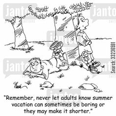 'Remember, never let adults know summer vacation can sometimes be boring or they may make it shorter.'