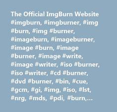 The Official ImgBurn Website #imgburn, #imgburner, #img #burn, #img #burner, #imageburn, #imageburner, #image #burn, #image #burner, #image #write, #image #writer, #iso #burner, #iso #writer, #cd #burner, #dvd #burner, #bin, #cue, #gcm, #gi, #img, #iso, #