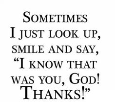 "Sometimes I just look up, smile and say, ""I know that was you God! Thanks!"""