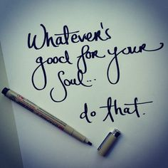 Whatever's good for your soul...do that.