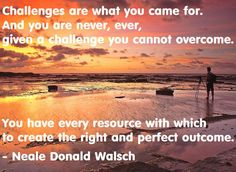 Challenges are what you came for. And you are never, ever, given a challenge you cannot overcome. You have every resource with which to create the right and perfect outcome. – Neale Donald Walsch - You Can Do It! - #Fitness Matters