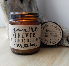 You're Never Too Old To Need Your Mom Personalized 9 oz. Hand Poured Soy Candle. Completely Handmade in Astoria, Oregon. Comes ready to gift in a lovely gift box. Perfect Mothers Day Gift, Birthday Gi