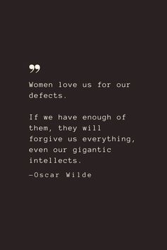 Women love us for our defects. If we have enough of them, they will forgive us everything, even our gigantic intellects. —Oscar Wilde