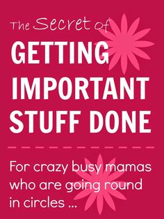 The secret of getting important stuff done ... for busy mamas who are going around in circles ... #timemanagement