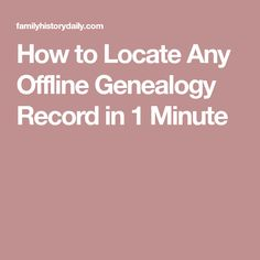 How to Locate Any Offline Genealogy Record in 1 Minute