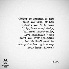 """""""Never be ashamed of how much you love, or how quickly you fall. Love fully, love completely, but most importantly, love naturally - and don't you ever apologize for it. Don't ever be sorry for loving the way your heart knows."""""""