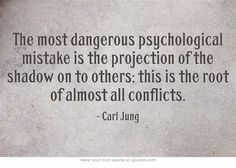 The most dangerous psychological mistake is the projection of the shadow on to others; this is the root of almost all conflicts.