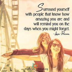 Surround yourself with people that know how amazing you are and will remind you on the days when you might forget.