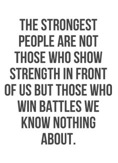 You do not have to have big muscles or win competitions to be strong. We're all fighting battles other people may never know about. Who is the strongest person you know?
