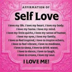 Affirmation of Self Love   I love: my life, my heart, my body, my home, my mind, my little quirks, my sense of humor, my eyes, my family, to feel inspired, to inspire others, to feel vibrant, to meditate, to sleep, to drink water, to dance, to laugh, to create, my soul. I LOVE ME!
