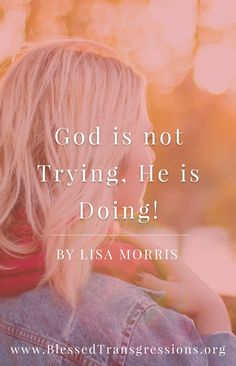 God is not Trying, He is Doing! Christian blog, magazine, God, Jesus, faith, truth, love, advice, blogging, Christianity, blessed transgressions, hope, friendship, hardship, overcoming difficulty, testimony, family, marriage, prayer.