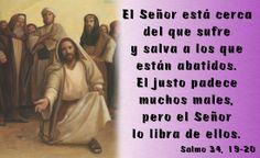 El Señor está cerca del que sufre y salva a los que están abatidos. El justo padece muchos males, pero el Señor lo libra de ellos. (Salmo 34, 19-20)